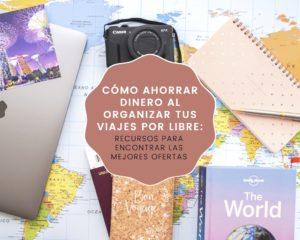 Cómo ahorrar dinero al organizar tus viajes por libre: recursos para encontrar las mejores ofertas